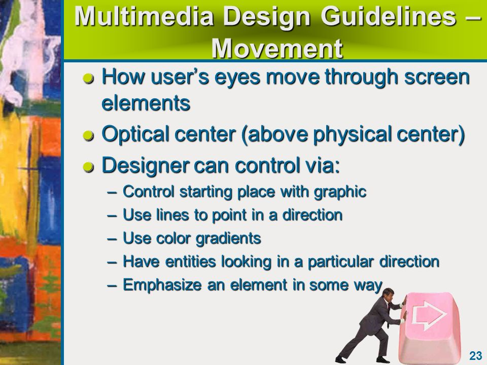23 Multimedia Design Guidelines – Movement How users eyes move through screen elements Optical center (above physical center) Designer can control via