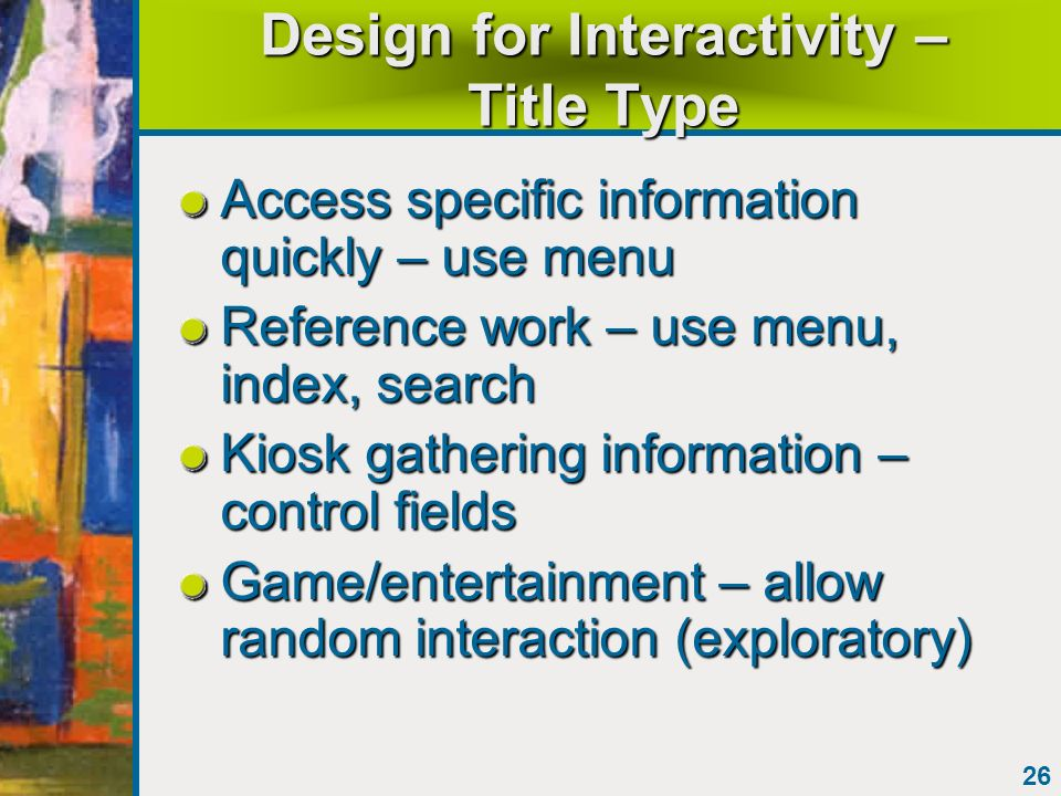 26 Design for Interactivity – Title Type Access specific information quickly – use menu Reference work – use menu, index, search Kiosk gathering infor