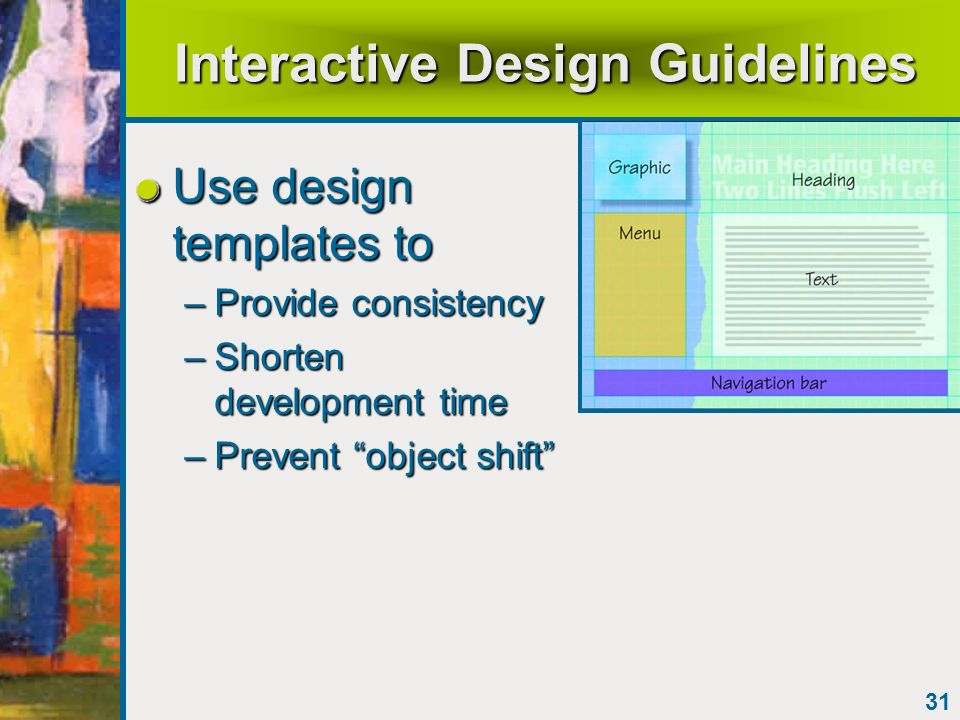 31 Interactive Design Guidelines Use design templates to –Provide consistency –Shorten development time –Prevent object shift