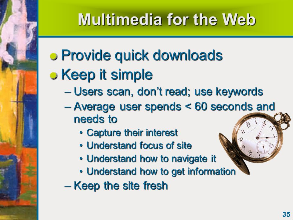 35 Multimedia for the Web Provide quick downloads Keep it simple –Users scan, dont read; use keywords –Average user spends < 60 seconds and needs to C