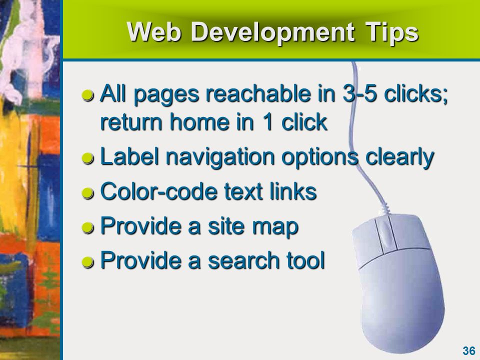 36 Web Development Tips All pages reachable in 3-5 clicks; return home in 1 click Label navigation options clearly Color-code text links Provide a sit