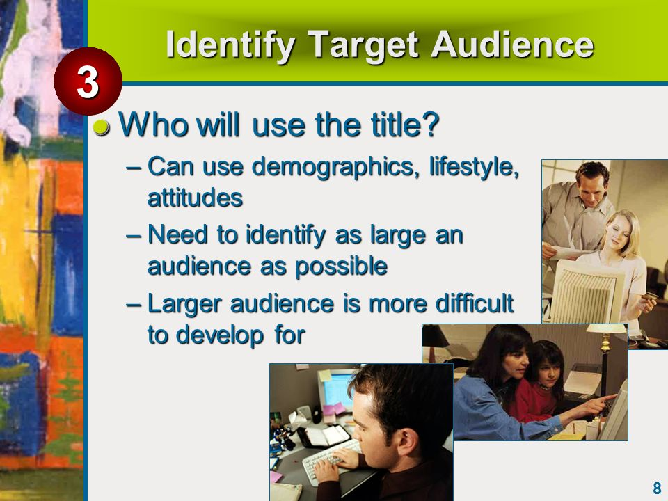 8 Identify Target Audience Who will use the title? –Can use demographics, lifestyle, attitudes –Need to identify as large an audience as possible –Lar