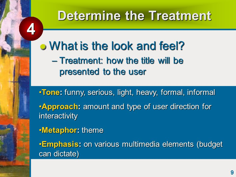 9 Determine the Treatment What is the look and feel? –Treatment: how the title will be presented to the user Tone: funny, serious, light, heavy, forma
