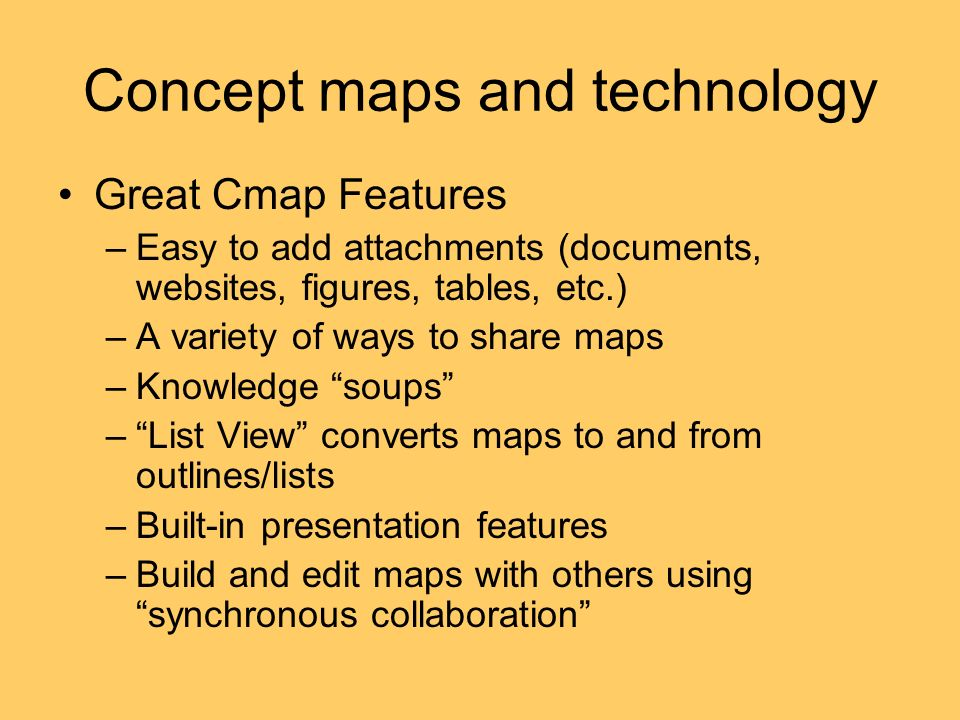 Concept maps and technology Great Cmap Features –Easy to add attachments (documents, websites, figures, tables, etc.) –A variety of ways to share maps –Knowledge soups –List View converts maps to and from outlines/lists –Built-in presentation features –Build and edit maps with others using synchronous collaboration