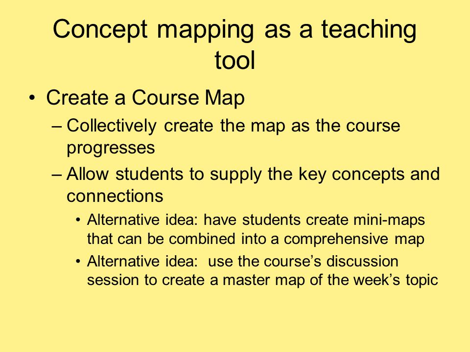 Concept mapping as a teaching tool Create a Course Map –Collectively create the map as the course progresses –Allow students to supply the key concepts and connections Alternative idea: have students create mini-maps that can be combined into a comprehensive map Alternative idea: use the courses discussion session to create a master map of the weeks topic