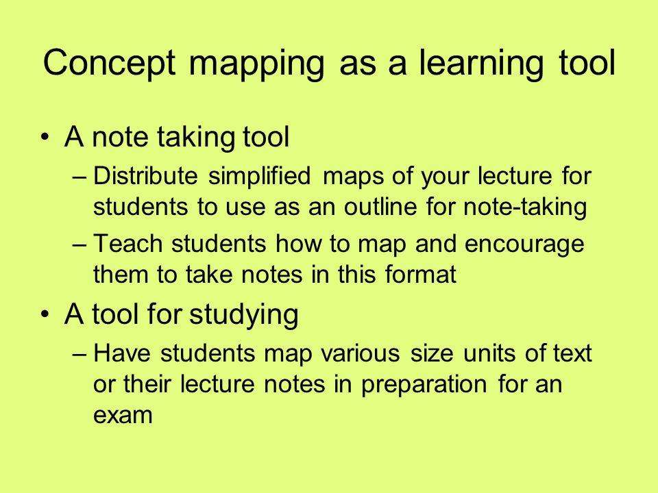 Concept mapping as a learning tool A note taking tool –Distribute simplified maps of your lecture for students to use as an outline for note-taking –T