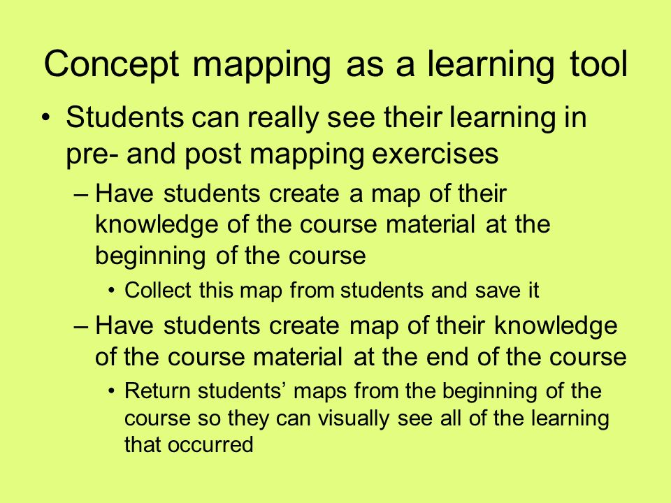 Concept mapping as a learning tool Students can really see their learning in pre- and post mapping exercises –Have students create a map of their know