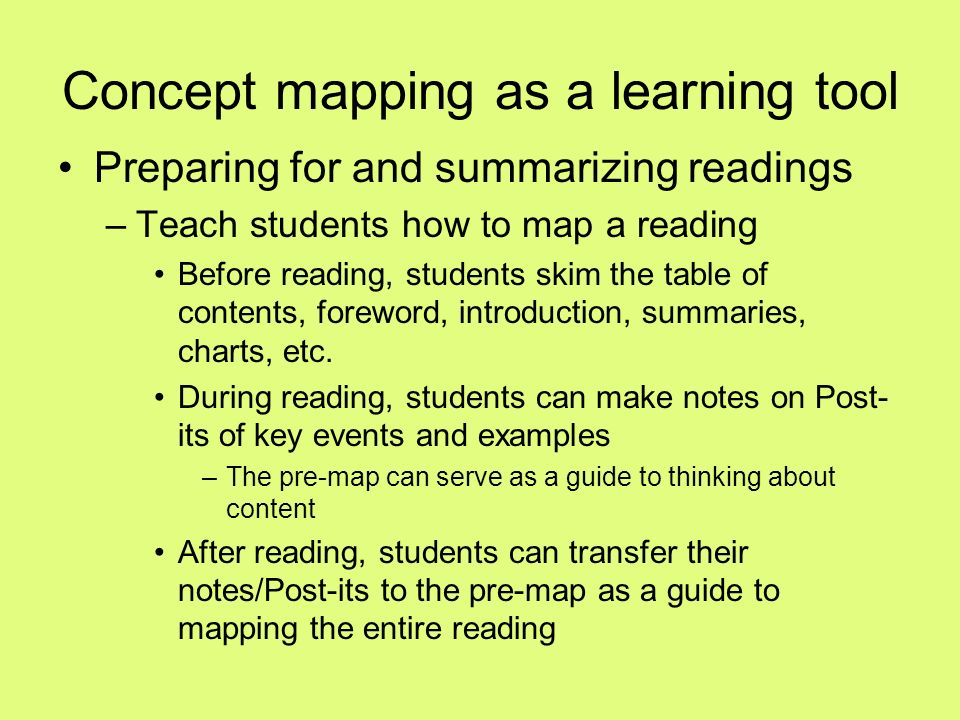 Concept mapping as a learning tool Preparing for and summarizing readings –Teach students how to map a reading Before reading, students skim the table