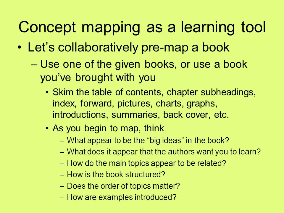 Concept mapping as a learning tool Lets collaboratively pre-map a book –Use one of the given books, or use a book youve brought with you Skim the table of contents, chapter subheadings, index, forward, pictures, charts, graphs, introductions, summaries, back cover, etc.