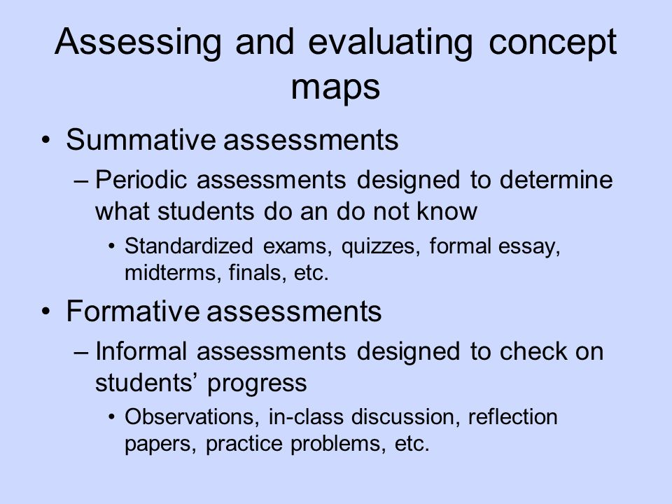 Assessing and evaluating concept maps Summative assessments –Periodic assessments designed to determine what students do an do not know Standardized exams, quizzes, formal essay, midterms, finals, etc.