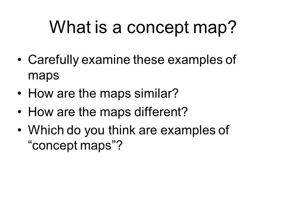 What is a concept map? Carefully examine these examples of maps How are the maps similar? How are the maps different? Which do you think are examples