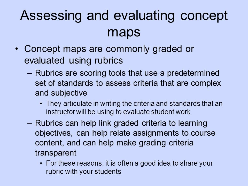 Assessing and evaluating concept maps Concept maps are commonly graded or evaluated using rubrics –Rubrics are scoring tools that use a predetermined set of standards to assess criteria that are complex and subjective They articulate in writing the criteria and standards that an instructor will be using to evaluate student work –Rubrics can help link graded criteria to learning objectives, can help relate assignments to course content, and can help make grading criteria transparent For these reasons, it is often a good idea to share your rubric with your students