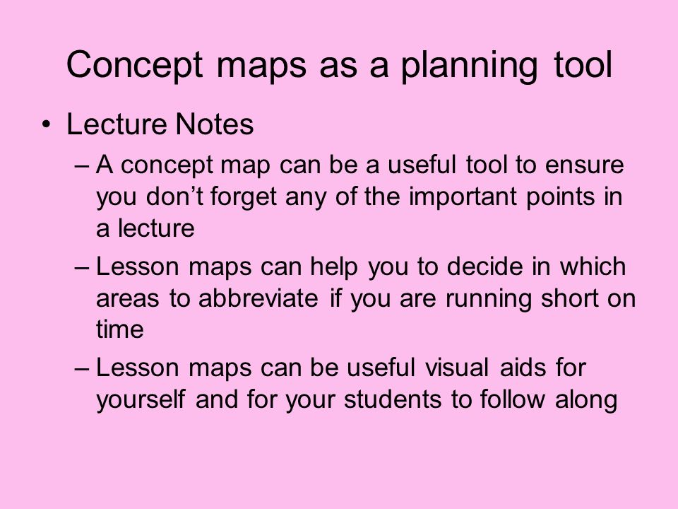 Concept maps as a planning tool Lecture Notes –A concept map can be a useful tool to ensure you dont forget any of the important points in a lecture –