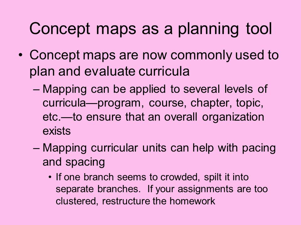 Concept maps as a planning tool Concept maps are now commonly used to plan and evaluate curricula –Mapping can be applied to several levels of curriculaprogram, course, chapter, topic, etc.to ensure that an overall organization exists –Mapping curricular units can help with pacing and spacing If one branch seems to crowded, spilt it into separate branches.