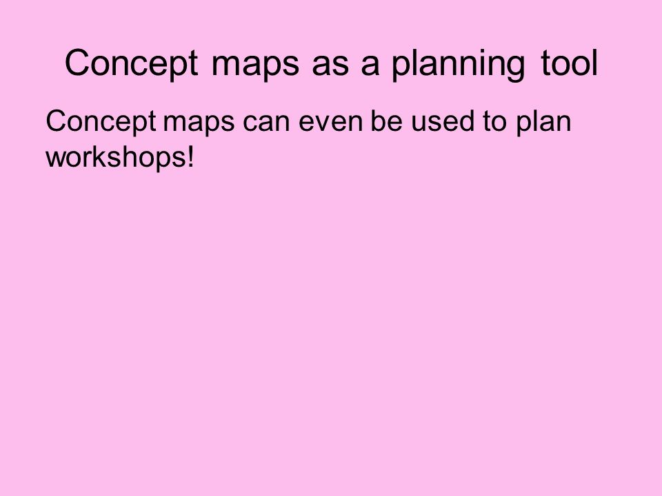 Concept maps as a planning tool Concept maps can even be used to plan workshops!