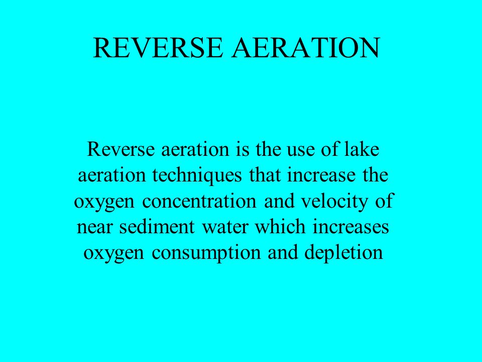 REVERSE AERATION Reverse aeration is the use of lake aeration techniques that increase the oxygen concentration and velocity of near sediment water which increases oxygen consumption and depletion