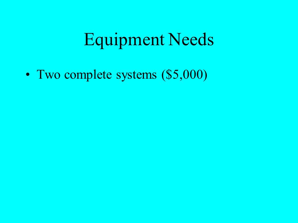 Equipment Needs Two complete systems ($5,000)