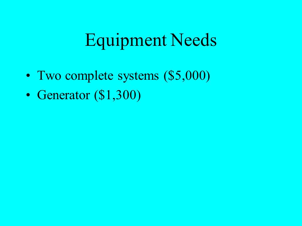 Equipment Needs Two complete systems ($5,000) Generator ($1,300)