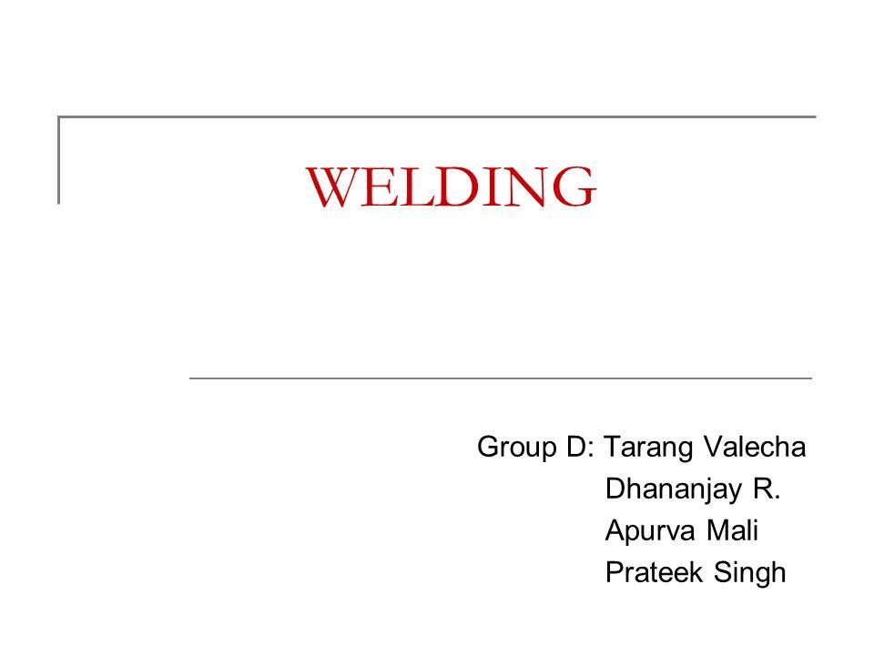 WELDING Group D: Tarang Valecha Dhananjay R. Apurva Mali Prateek Singh