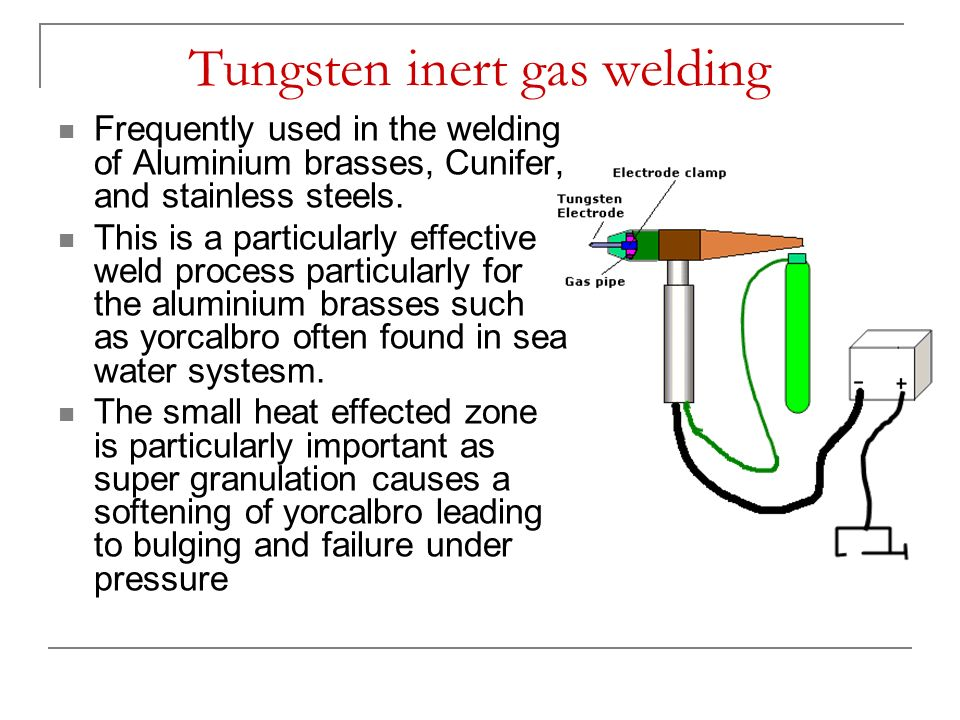 Tungsten inert gas welding Frequently used in the welding of Aluminium brasses, Cunifer, and stainless steels. This is a particularly effective weld p