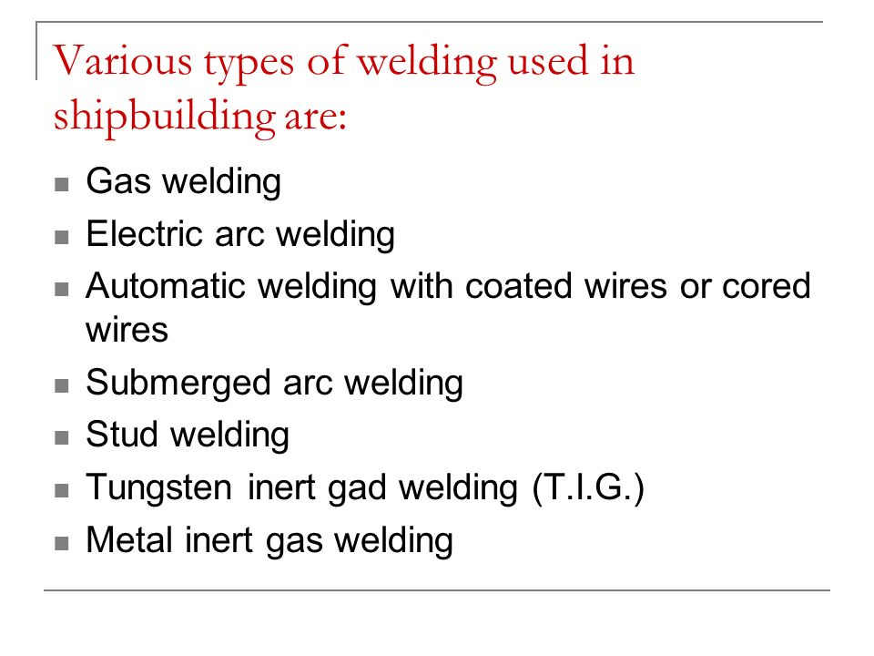 Various types of welding used in shipbuilding are: Gas welding Electric arc welding Automatic welding with coated wires or cored wires Submerged arc w
