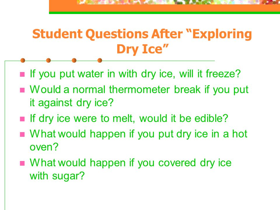 Student Questions After Exploring Dry Ice If you put water in with dry ice, will it freeze.