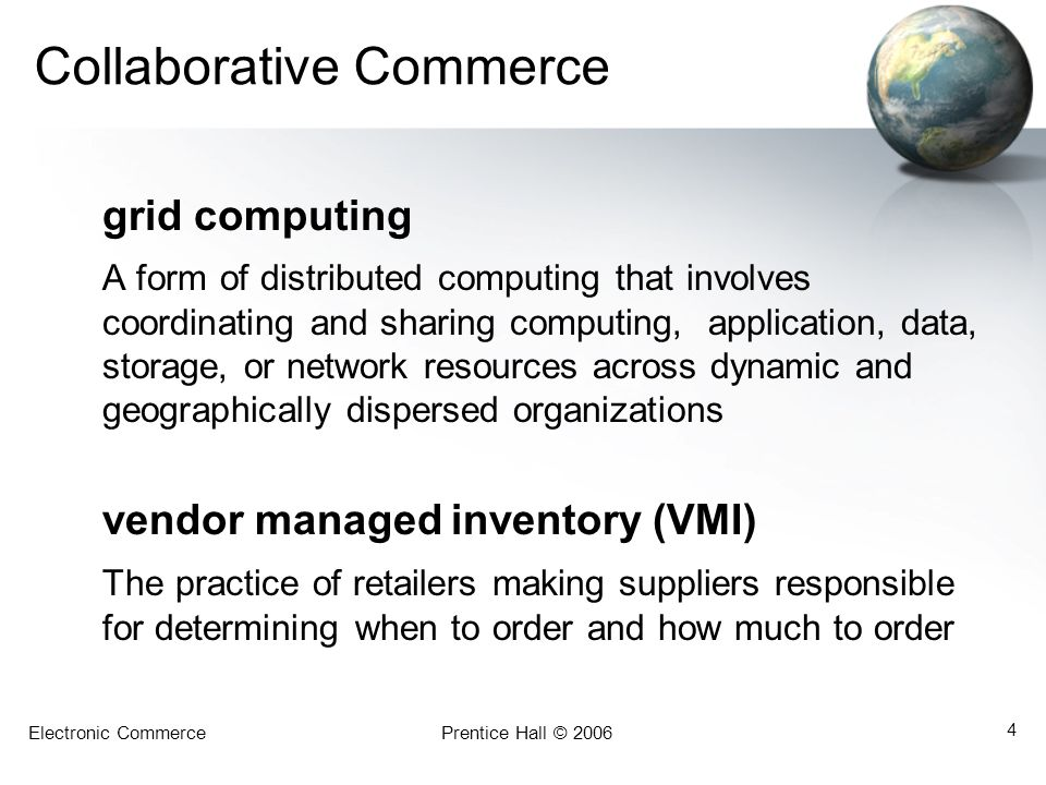 Electronic CommercePrentice Hall © 2006 4 Collaborative Commerce grid computing A form of distributed computing that involves coordinating and sharing computing, application, data, storage, or network resources across dynamic and geographically dispersed organizations vendor managed inventory (VMI) The practice of retailers making suppliers responsible for determining when to order and how much to order
