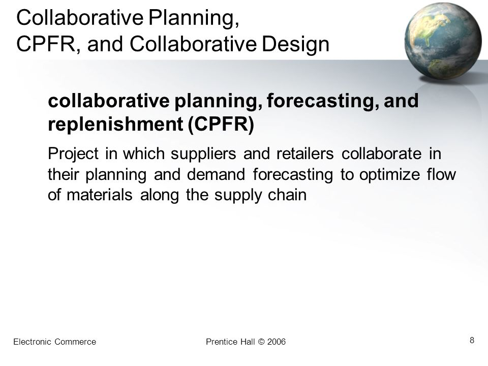 Electronic CommercePrentice Hall © 2006 8 Collaborative Planning, CPFR, and Collaborative Design collaborative planning, forecasting, and replenishment (CPFR) Project in which suppliers and retailers collaborate in their planning and demand forecasting to optimize flow of materials along the supply chain