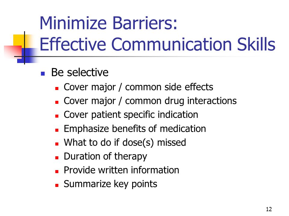 12 Minimize Barriers: Effective Communication Skills Be selective Cover major / common side effects Cover major / common drug interactions Cover patie