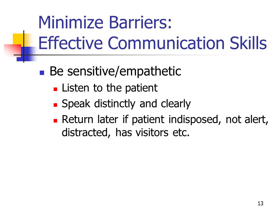 13 Minimize Barriers: Effective Communication Skills Be sensitive/empathetic Listen to the patient Speak distinctly and clearly Return later if patien