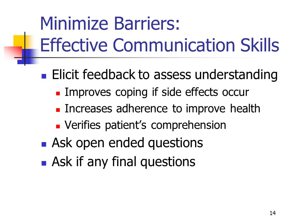 14 Minimize Barriers: Effective Communication Skills Elicit feedback to assess understanding Improves coping if side effects occur Increases adherence