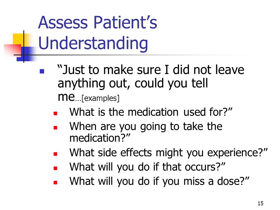 15 Assess Patients Understanding Just to make sure I did not leave anything out, could you tell me …[examples] What is the medication used for? When a