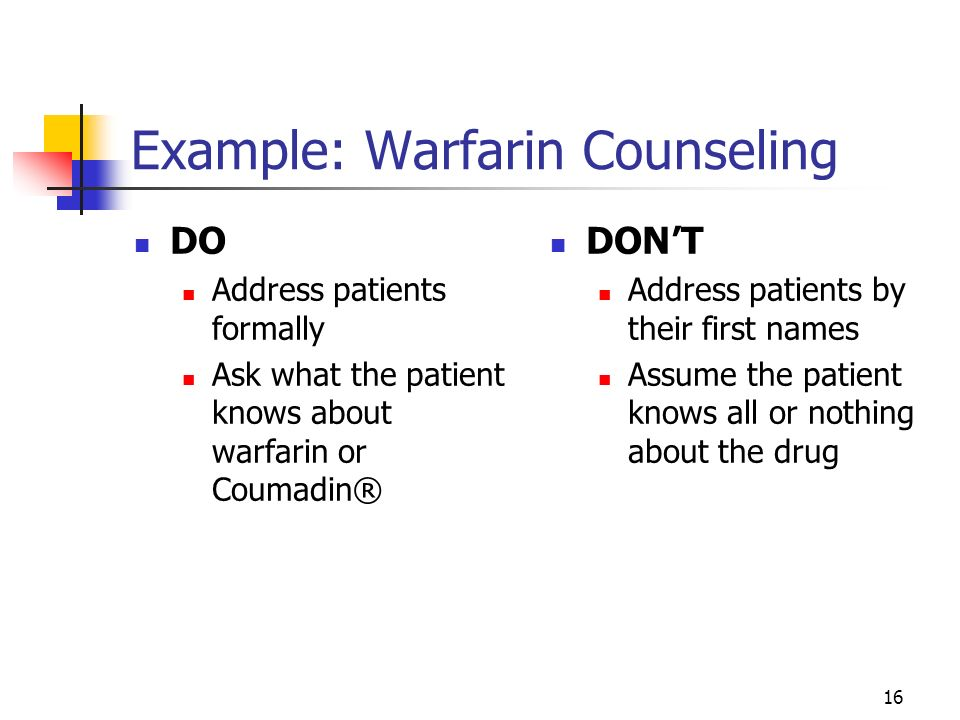 16 Example: Warfarin Counseling DO Address patients formally Ask what the patient knows about warfarin or Coumadin® DONT Address patients by their fir