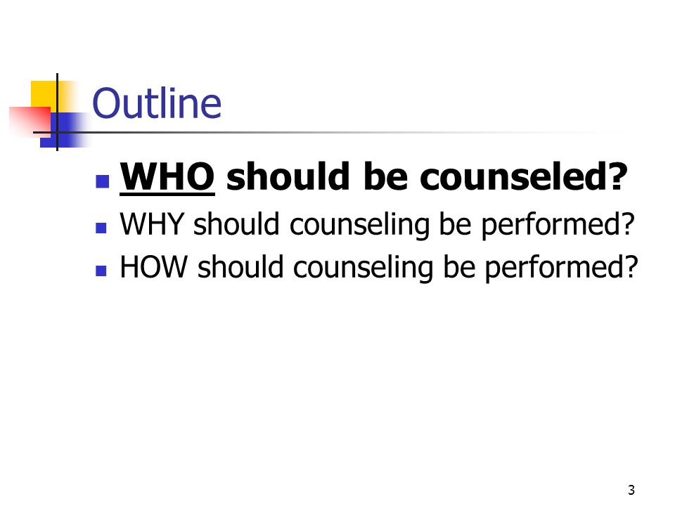 3 Outline WHO should be counseled? WHY should counseling be performed? HOW should counseling be performed?