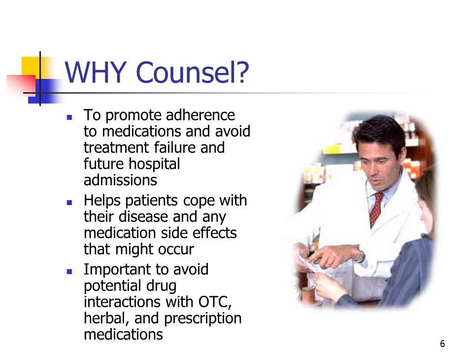6 WHY Counsel? To promote adherence to medications and avoid treatment failure and future hospital admissions Helps patients cope with their disease a
