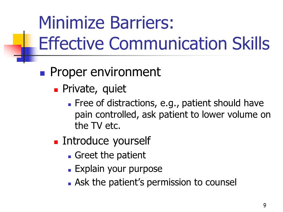 9 Minimize Barriers: Effective Communication Skills Proper environment Private, quiet Free of distractions, e.g., patient should have pain controlled,
