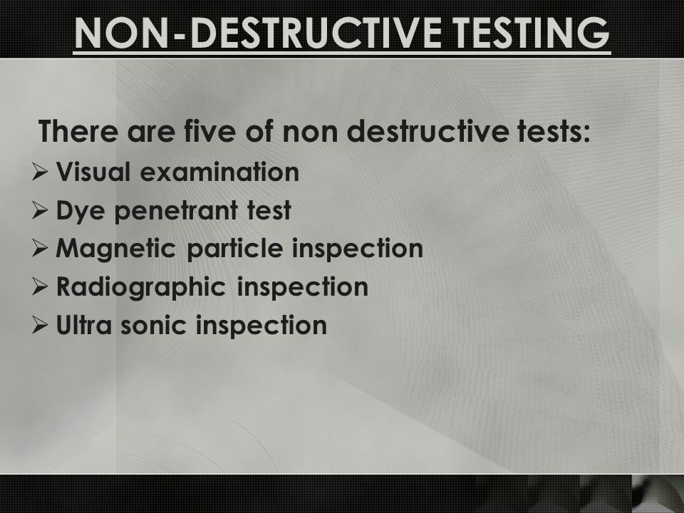 There are five of non destructive tests: Visual examination Dye penetrant test Magnetic particle inspection Radiographic inspection Ultra sonic inspection NON-DESTRUCTIVE TESTING