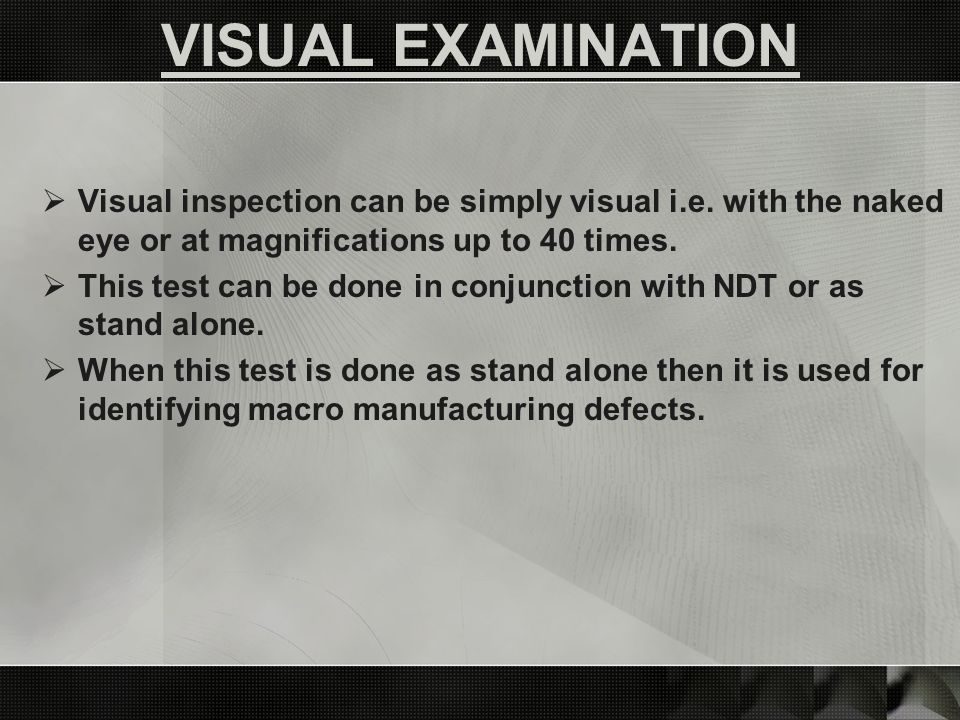 Visual inspection can be simply visual i.e.with the naked eye or at magnifications up to 40 times.