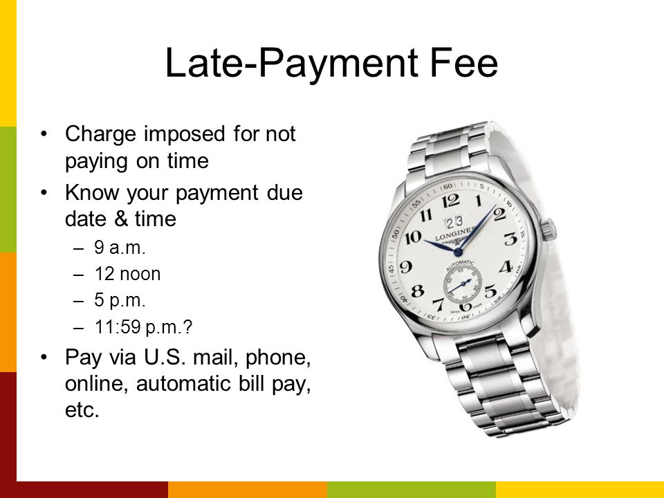 Late-Payment Fee Charge imposed for not paying on time Know your payment due date & time –9 a.m.