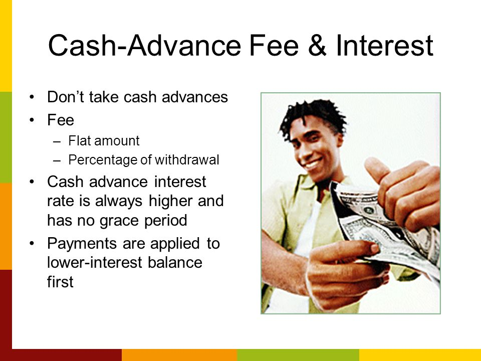 Cash-Advance Fee & Interest Dont take cash advances Fee –Flat amount –Percentage of withdrawal Cash advance interest rate is always higher and has no grace period Payments are applied to lower-interest balance first