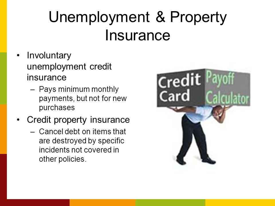 Unemployment & Property Insurance Involuntary unemployment credit insurance –Pays minimum monthly payments, but not for new purchases Credit property insurance –Cancel debt on items that are destroyed by specific incidents not covered in other policies.