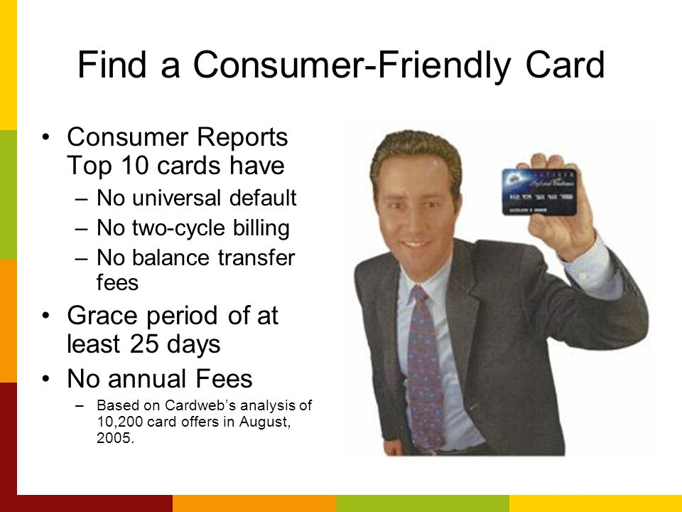 Find a Consumer-Friendly Card Consumer Reports Top 10 cards have –No universal default –No two-cycle billing –No balance transfer fees Grace period of at least 25 days No annual Fees –Based on Cardwebs analysis of 10,200 card offers in August, 2005.