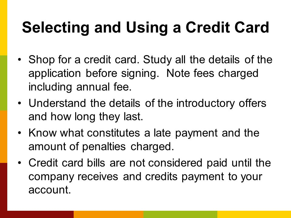 Shop for a credit card. Study all the details of the application before signing.