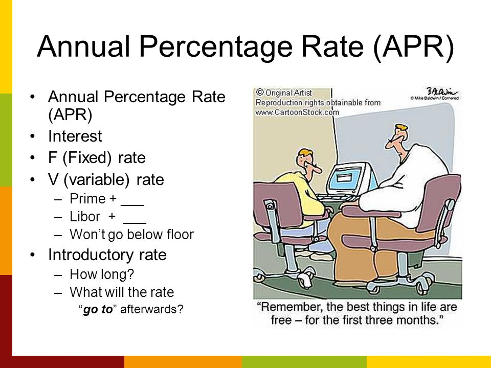 Annual Percentage Rate (APR) Interest F (Fixed) rate V (variable) rate –Prime + ___ –Libor + ___ –Wont go below floor Introductory rate –How long.