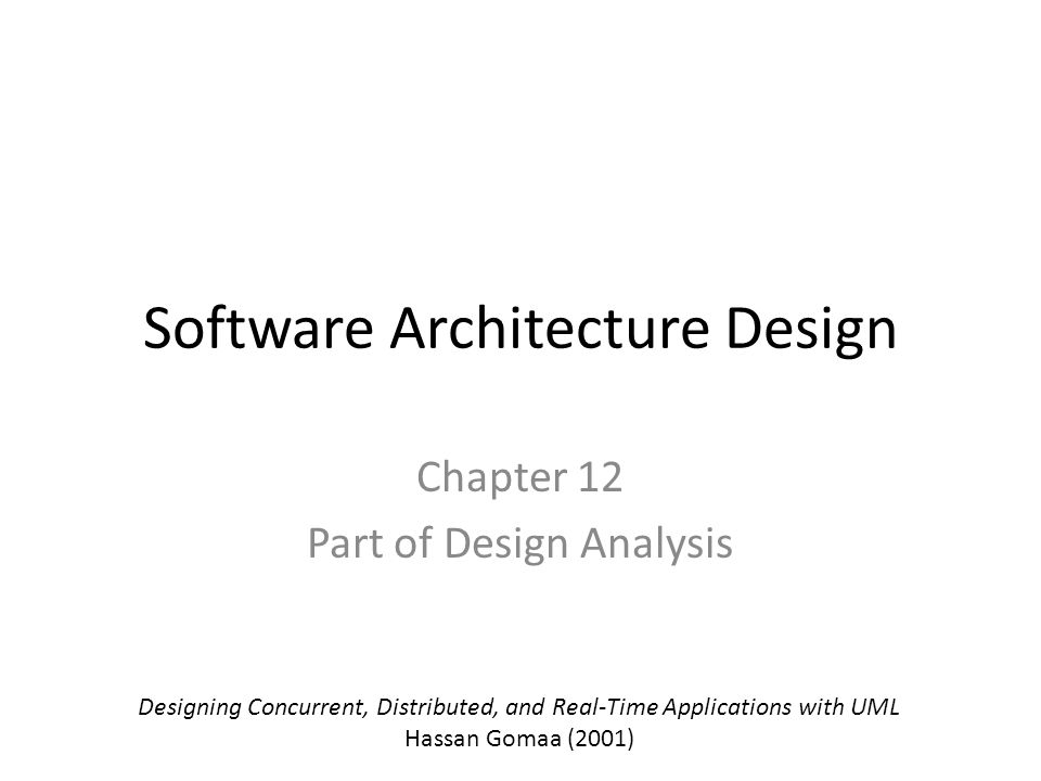 Software Architecture Design Chapter 12 Part of Design Analysis Designing Concurrent, Distributed, and Real-Time Applications with UML Hassan Gomaa (2001)