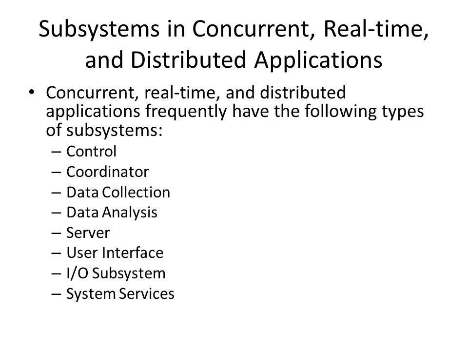 Subsystems in Concurrent, Real-time, and Distributed Applications Concurrent, real-time, and distributed applications frequently have the following types of subsystems: – Control – Coordinator – Data Collection – Data Analysis – Server – User Interface – I/O Subsystem – System Services
