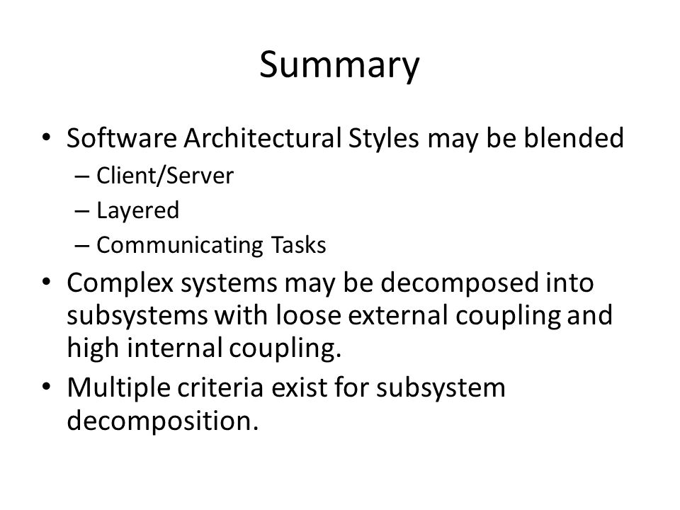 Summary Software Architectural Styles may be blended – Client/Server – Layered – Communicating Tasks Complex systems may be decomposed into subsystems with loose external coupling and high internal coupling.