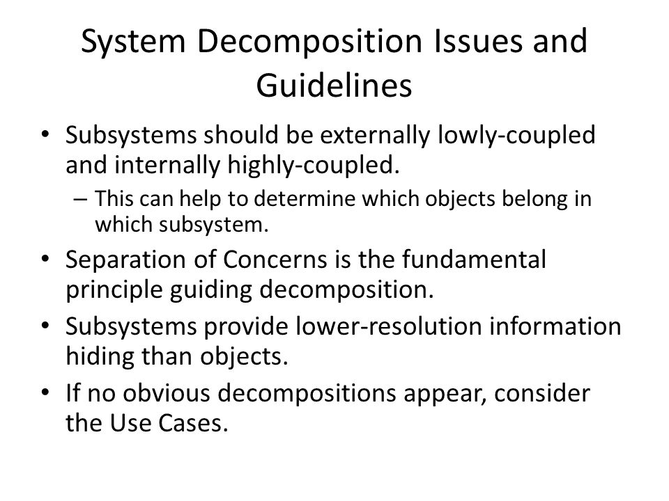 Subsystem Decomposition Issues and Guidelines (cont) Things to consider during separation of concern decomposing: – Aggregate/Composite objects – Geographical locations – Clients and servers – User interface – External object interfaces – Scope of control – Entity objects