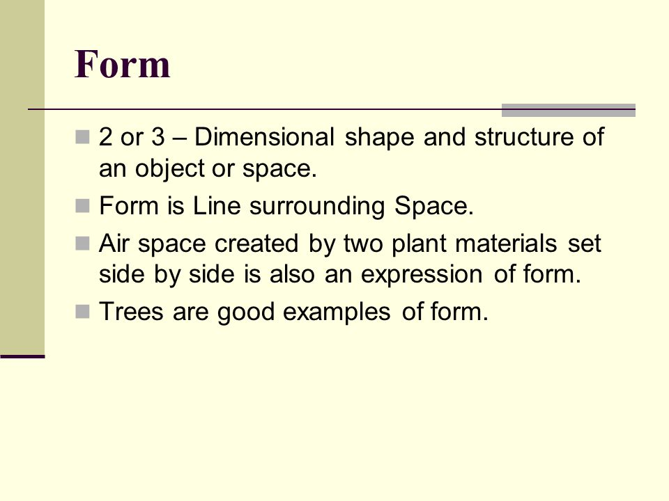 Form 2 or 3 – Dimensional shape and structure of an object or space. Form is Line surrounding Space. Air space created by two plant materials set side