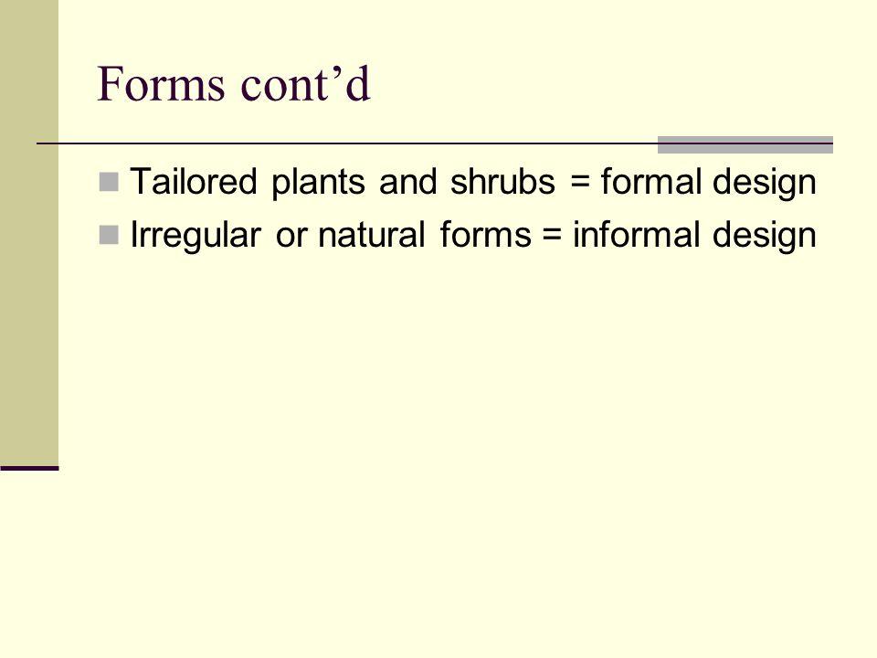 Forms contd Tailored plants and shrubs = formal design Irregular or natural forms = informal design